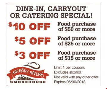 Dine-in, carryout or catering special! $10 off food purchase of $50 or more. $5 off food purchase of $25 or more. $3 off food purchase of $15 or more. Limit 1 per coupon. Excludes alcohol. Not valid with any other offer. Expires 6/30/18.