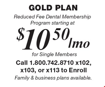 Gold Plan! Reduced Fee Dental Membership Program starting at $10.50/mo for Single Members. Family & business plans available.