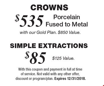 Crowns! $535 Porcelain Fused to Metal with our Gold Plan ($850 Value) or $85 Simple Extractions ($125 Value). With this coupon and payment in full at time of service. Not valid with any other offer, discount or program/plan. Expires 12/31/2018.