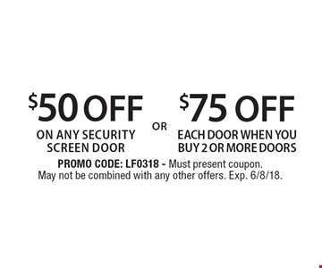 $75 OFF each door when you buy 2 or more doors OR $50 OFF on any security screen door. PROMO CODE: LF0318 - Must present coupon. May not be combined with any other offers. Exp. 6/8/18.