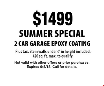 Summer Special $1499 2 Car Garage Epoxy Coating Plus tax. Stem walls under 6' in height included. 420 sq. ft. max. to qualify.. Not valid with other offers or prior purchases. Expires 6/8/18. Call for details.