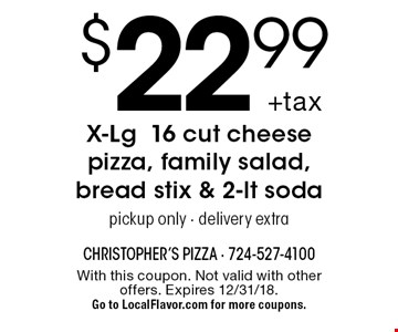 $22.99 +tax X-Lg16 cut cheese pizza, family salad, bread stix & 2-lt soda pickup only - delivery extra. With this coupon. Not valid with other offers. Expires 12/31/18.Go to LocalFlavor.com for more coupons.