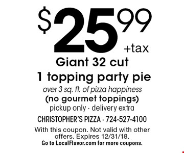 $25.99 +tax Giant 32 cut 1 topping party pie over 3 sq. ft. of pizza happiness(no gourmet toppings)pickup only - delivery extra. With this coupon. Not valid with other offers. Expires 12/31/18.Go to LocalFlavor.com for more coupons.