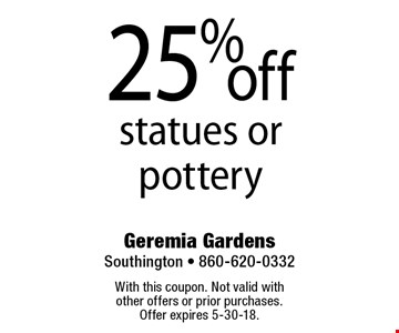 25% off statues or pottery. With this coupon. Not valid with other offers or prior purchases. Offer expires 5-30-18.