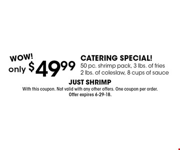 only $49.99 catering Special! 50 pc. shrimp pack, 3 lbs. of fries, 2 lbs. of coleslaw, 8 cups of sauce. With this coupon. Not valid with any other offers. One coupon per order. Offer expires 6-29-18.