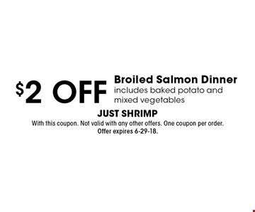 $2 OFF Broiled Salmon Dinner, includes baked potato and mixed vegetables. With this coupon. Not valid with any other offers. One coupon per order. Offer expires 6-29-18.