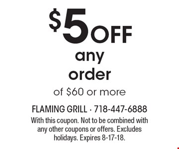 $5 off any order of $60 or more. With this coupon. Not to be combined with any other coupons or offers. Excludes holidays. Expires 8-17-18.
