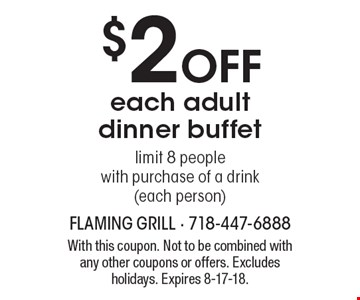 $2 off each adult dinner buffet. Limit 8 people with purchase of a drink (each person). With this coupon. Not to be combined with any other coupons or offers. Excludes holidays. Expires 8-17-18.