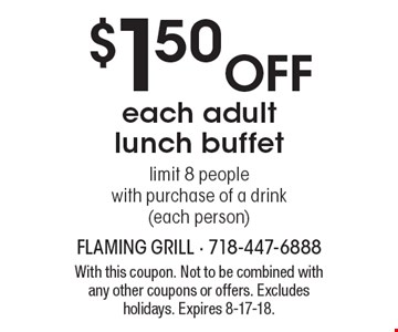 $1.50 off each adult lunch buffet. Limit 8 people with purchase of a drink (each person). With this coupon. Not to be combined with any other coupons or offers. Excludes holidays. Expires 8-17-18.