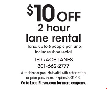 $10 OFF 2 hour lane rental 1 lane, up to 6 people per lane, includes shoe rental. With this coupon. Not valid with other offers or prior purchases. Expires 8-31-18. Go to LocalFlavor.com for more coupons.