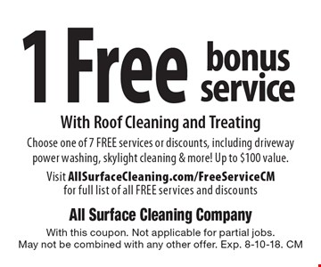 1 Free bonus service With Roof Cleaning and Treating. Choose one of 7 FREE services or discounts, including driveway power washing, skylight cleaning & more! Up to $100 value. Visit AllSurfaceCleaning.com/FreeServiceCM for full list of all FREE services and discounts. With this coupon. Not applicable for partial jobs. May not be combined with any other offer. Exp. 8-10-18. CM
