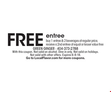 FREE entree. Buy 1 entree & 2 beverages at regular price, receive a 2nd entree of equal or lesser value free. With this coupon. Not valid on alcohol. Dine in only. Not valid on holidays. Not valid with other offers. Expires 6-8-18. Go to LocalFlavor.com for more coupons.