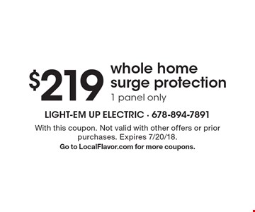 $219 whole home surge protection, 1 panel only. With this coupon. Not valid with other offers or prior purchases. Expires 7/20/18. Go to LocalFlavor.com for more coupons.