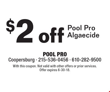 $2 off Pool Pro Algaecide. With this coupon. Not valid with other offers or prior services. Offer expires 6-30-18.