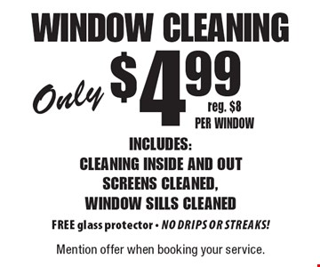 Only $4.99 window cleaning Includes: cleaning inside and out screens cleaned, window sills cleaned FREE glass protector - No drips or streaks! reg. $8 per window. Mention offer when booking your service.