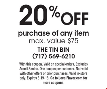 20% OFF purchase of any item max. value $75. With this coupon. Valid on special orders. Excludes Arnett Santas. One coupon per customer. Not valid with other offers or prior purchases. Valid in-store only. Expires 8-19-18. Go to LocalFlavor.com for more coupons.