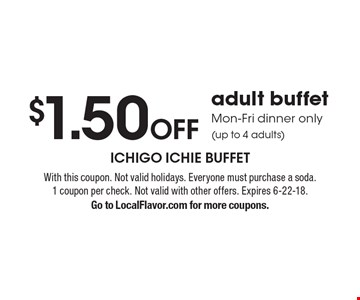 $1.50 off adult buffet Mon-Fri dinner only (up to 4 adults). With this coupon. Not valid holidays. Everyone must purchase a soda.1 coupon per check. Not valid with other offers. Expires 6-22-18. Go to LocalFlavor.com for more coupons.