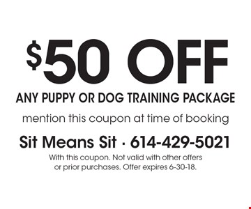 $50 off any puppy or dog training package. Mention this coupon at time of booking. With this coupon. Not valid with other offers or prior purchases. Offer expires 6-30-18.