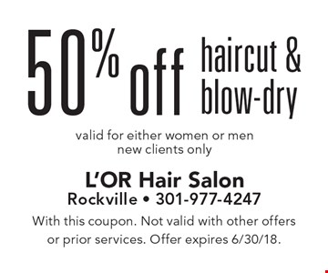 50% off haircut & blow-dry valid for either women or men. New clients only. With this coupon. Not valid with other offers or prior services. Offer expires 6/30/18.