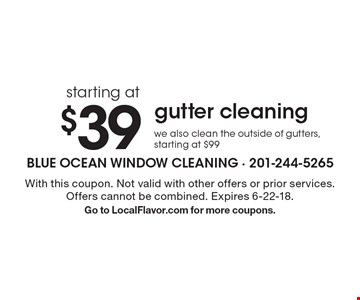 starting at $39 gutter cleaning we also clean the outside of gutters, starting at $99. With this coupon. Not valid with other offers or prior services. Offers cannot be combined. Expires 6-22-18. Go to LocalFlavor.com for more coupons.