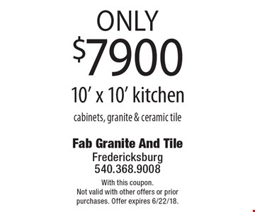 only $7900 10' x 10' kitchen cabinets, granite & ceramic tile. With this coupon. Not valid with other offers or prior purchases. Offer expires 6/22/18.