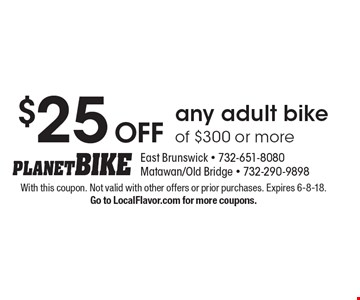 $25 OFF any adult bike of $300 or more. With this coupon. Not valid with other offers or prior purchases. Expires 6-8-18. Go to LocalFlavor.com for more coupons.