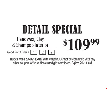 $109.99 DETAIL SPECIAL: Handwax, Clay & Shampoo Interior. Trucks, Vans & SUVs Extra. With coupon. Cannot be combined with any other coupon, offer or discounted gift certificate. Expires 7/6/18. CM