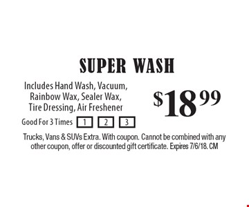 $18.99 SUPER WASH: Includes Hand Wash, Vacuum, Rainbow Wax, Sealer Wax, Tire Dressing, Air Freshener. Trucks, Vans & SUVs Extra. With coupon. Cannot be combined with any other coupon, offer or discounted gift certificate. Expires 7/6/18. CM