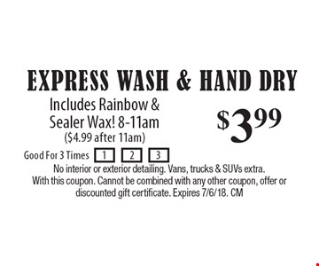 $3.99 Express Wash & Hand Dry: Includes Rainbow & Sealer Wax! 8-11am ($4.99 after 11am). No interior or exterior detailing. Vans, trucks & SUVs extra.With this coupon. Cannot be combined with any other coupon, offer or discounted gift certificate. Expires 7/6/18. CM