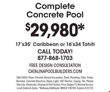 CompleteConcrete Pool $29,980*17'x35' Caribbean or 16'x34 Tahiti CALL TODAY! 877-868-1703. INCLUDED: Plans, Permits, Normal Excavation, Steel, Plumbing, Filter, Pump, Skimmer, Concrete Structure, Steps, Light, 100' Electric, Coping, Tile, Plaster, Start Up, Chemicals, Cleanup & Pool School. Price Subject To Normal Access, Local Codes & Zones. *Walkway Additional. MHIC# 126789. Expires 5/31/18.