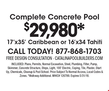 Complete Concrete Pool $29,980*17'x35' Caribbean or 16'x34 Tahiti CALL TODAY! 877-868-1703. INCLUDED: Plans, Permits, Normal Excavation, Steel, Plumbing, Filter, Pump, Skimmer, Concrete Structure, Steps, Light, 100' Electric, Coping, Tile, Plaster, Start Up, Chemicals, Cleanup & Pool School. Price Subject To Normal Access, Local Codes & Zones. *Walkway Additional. MHIC# 126789. Expires 5/31/18.