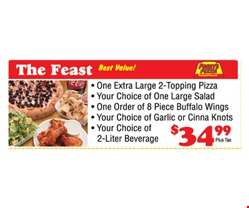 The Feast: one extra large 2-topping pizza, one large salad, 8 piece buffalo wings, garlic or inna knots & a 2-liter beverage for $34.99 plus tax.