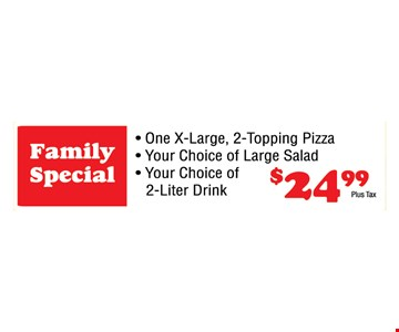 Family Special: one x-large 2-topping pizza, one large salad & a 2-liter beverage for $24.99 plus tax.