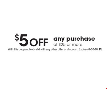 $5 off any purchase of $25 or more. With this coupon. Not valid with any other offer or discount. Expires 6-30-18. PL