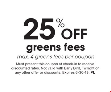 25% off greens fees. Max. 4 greens fees per coupon. Must present this coupon at check-in to receive discounted rates. Not valid with Early Bird, Twilight or any other offer or discounts. Expires 6-30-18. PL