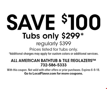 SAVE $100. Tubs only $299*, regularly $399. Prices listed for tubs only.* Additional charges may apply for custom colors or additional services. With this coupon. Not valid with other offers or prior purchases. Expires 6-8-18. Go to LocalFlavor.com for more coupons.