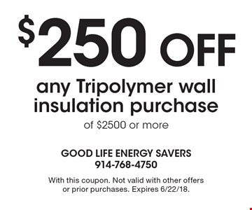 $250 OFF any Tripolymer wall insulation purchase of $2500 or more . With this coupon. Not valid with other offers or prior purchases. Expires 6/22/18.