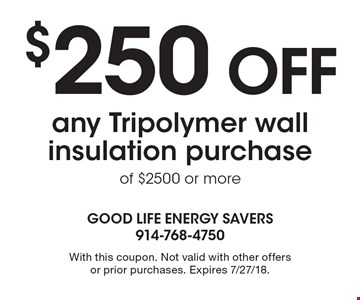 $250 off any Tripolymer wall insulation purchase of $2500 or more. With this coupon. Not valid with other offers or prior purchases. Expires 7/27/18.