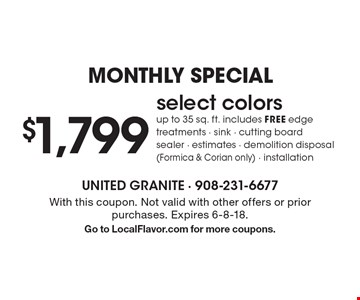 MONTHLY SPECIAL $1,799 select colors up to 35 sq. ft. includes FREE edge treatments - sink - cutting board sealer - estimates - demolition disposal (Formica & Corian only) - installation. With this coupon. Not valid with other offers or prior purchases. Expires 6-8-18. Go to LocalFlavor.com for more coupons.