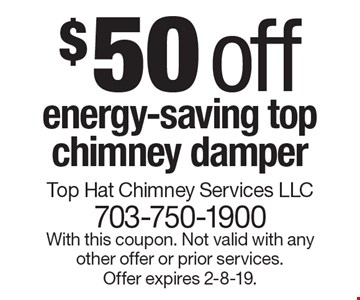 $50 off energy-saving top chimney damper. With this coupon. Not valid with any other offer or prior services. Offer expires 2-8-19.