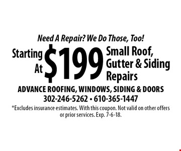 Need A Repair? We Do Those, Too! Starting At $199 Small Roof, Gutter & Siding Repairs. *Excludes insurance estimates. With this coupon. Not valid on other offers or prior services. Exp. 7-6-18.