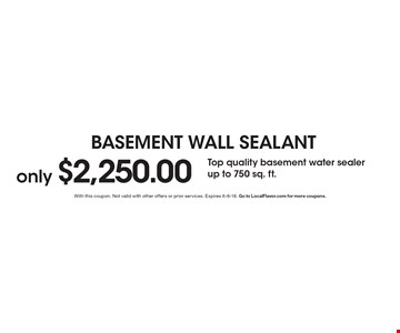 Basement Wall Sealant. Only $2,250.00 Top quality basement water sealer up to 750 sq. ft. With this coupon. Not valid with other offers or prior services. Expires 6-8-18. Go to LocalFlavor.com for more coupons.