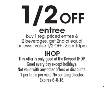 1/2 Off entree. Buy 1 reg. priced entree & 2 beverages, get 2nd of equal or lesser value 1/2 OFF - 3pm-10pm. This offer is only good at the Keyport IHOP. Good every day except holidays.Not valid with any other offers or discounts. 1 per table per visit. No splitting checks. Expires 6-8-18.