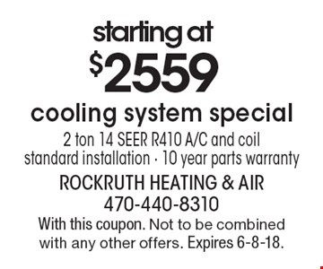 Starting at $2559 cooling system special 2 ton 14 SEER R410 A/C and coil standard installation - 10 year parts warranty. With this coupon. Not to be combined with any other offers. Expires 6-8-18.