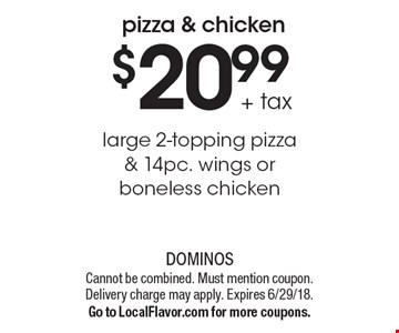 $20.99 + tax large 2-topping pizza & 14pc. wings or boneless chicken. Cannot be combined. Must mention coupon. Delivery charge may apply. Expires 6/29/18. Go to LocalFlavor.com for more coupons.