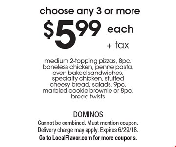 $5.99 each + tax medium 2-topping pizzas, 8pc. boneless chicken, penne pasta, oven baked sandwiches, specialty chicken, stuffed cheesy bread, salads, 9pc. marbled cookie brownie or 8pc. bread twists. Cannot be combined. Must mention coupon. Delivery charge may apply. Expires 6/29/18. Go to LocalFlavor.com for more coupons.