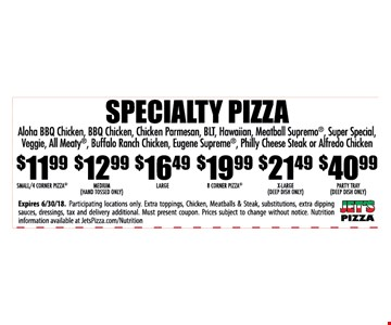 SPECIALTY PIZZA - Aloha BBQ Chicken, BBQ Chicken, Chicken Parmesan, BLT, Hawaiian, Meatball Supremo®, Super Special, Veggie, All Meaty®, Buffalo Ranch Chicken, Eugene Supreme®, Philly Cheese Steak or Alfredo Chicken - $11.99 SMALL/4 CORNER PIZZA, $12.99 MEDIUM (HAND TOSSED ONLY), $16.49 large, $19.99 8 corner pizza, $21.49 x-Large, $40.99 Party Tray - Expires 6/30/18. Participating locations only. Extra toppings, Chicken, Meatballs & Steak, substitutions, extra dipping sauces, dressings, tax and delivery additional. Must present coupon. Prices subject to change without notice. Nutrition information available at JetsPizza.com/Nutrition
