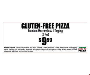 GLUTEN-FREE PIZZA Premium Mozzarella & 1 Topping (6 Pcs) for $9.99 - Expires 6/30/18. Participating locations only. Extra toppings, Chicken, Meatballs & Steak, substitutions, extra dipping sauces, dressings, tax and delivery additional. Must present coupon. Prices subject to change without notice. Nutrition information available at JetsPizza.com/Nutrition