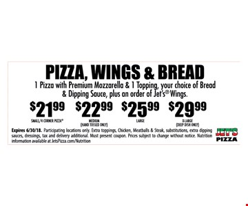 PIZZA, WINGS & BREAD 1 Pizza with Premium Mozzarella & 1 Topping, your choice of Bread & Dipping Sauce, plus an order of Jet's® Wings. - $21.99SMALL/4 CORNER PIZZA, $22.99 MEDIUM (HAND TOSSED ONLY), $25.99 LARGE, $29.99 X-Large. - Expires 6/30/18. Participating locations only. Extra toppings, Chicken, Meatballs & Steak, substitutions, extra dipping sauces, dressings, tax and delivery additional. Must present coupon. Prices subject to change without notice. Nutrition information available at JetsPizza.com/Nutrition