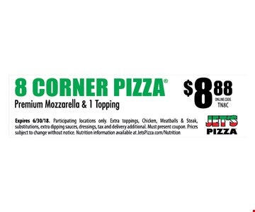 8 CORNER PIZZA® $8.88 - Premium Mozzarella & 1 Topping - Expires 6/30/18. Participating locations only. Extra toppings, Chicken, Meatballs & Steak, substitutions, extra dipping sauces, dressings, tax and delivery additional. Must present coupon. Prices subject to change without notice. Nutrition information available at JetsPizza.com/Nutrition